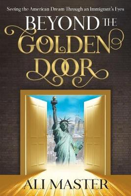 Beyond the Golden Door: Seeing the American Dream through an Immigrant's Eyes by Ali Master