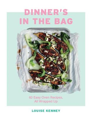 Dinner's in the Bag: 60 Easy Oven Recipes, All Wrapped Up by Louise Kenney