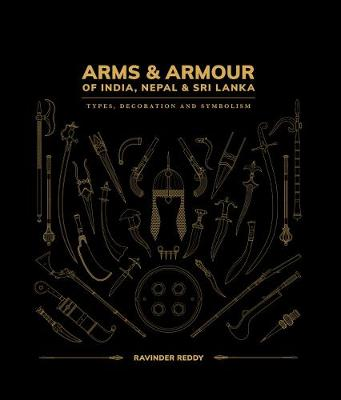 Arms and Armour Of India, Nepal & Sri Lanka:: Types, Decoration and Symbolism by Ravinder Reddy