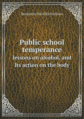 Public School Temperance Lessons on Alcohol, and Its Action on the Body by Benjamin Ward Richardson