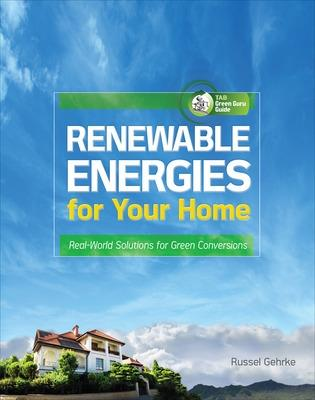 Renewable Energies for Your Home: Real-World Solutions for Green Conversions by Russel Gehrke
