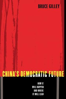China's Democratic Future: How It Will Happen and Where It Will Lead by Bruce Gilley