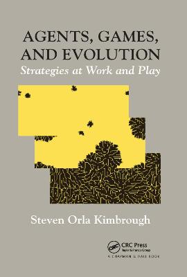 Agents, Games, and Evolution: Strategies at Work and Play by Steven Orla Kimbrough