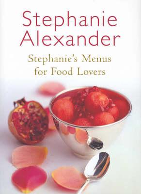 Stephanie's Menus for Food Lovers by Stephanie Alexander
