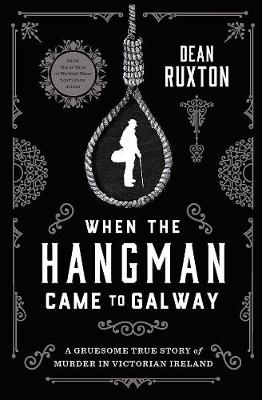 When the Hangman Came to Galway: A Gruesome True Story of Murder in Victorian Ireland by Dean Ruxton