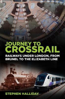 Journey to Crossrail: Railways Under London, From Brunel to the Elizabeth Line book