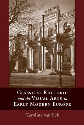 Classical Rhetoric and the Visual Arts in Early Modern Europe by Dr. Caroline van Eck