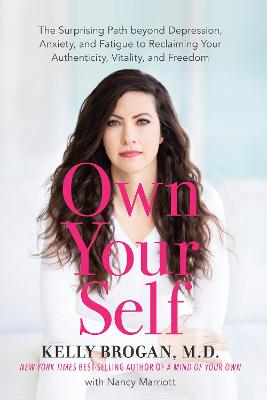 Own Your Self: The Surprising Path beyond Depression, Anxiety, and Fatigue to Reclaiming Your Authenticity, Vitality, and Freedom by Kelly Brogan