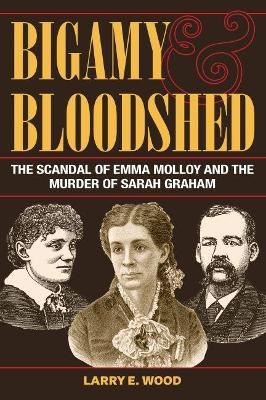 Bigamy and Bloodshed: The Scandal of Emma Molloy and the Murder of Sarah Graham by Larry E. Wood
