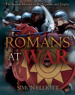 Romans at War: The Roman Military in the Republic and Empire by Simon Elliott