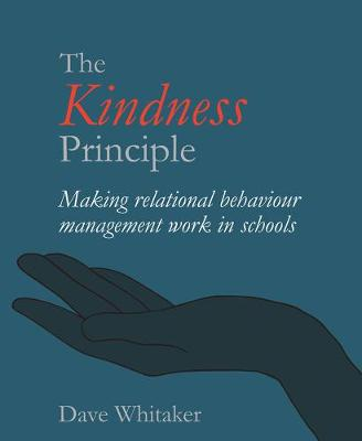 The Kindness Principle: Making relational behaviour management work in schools by Dave Whitaker