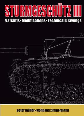 SturmgeschuTz III Visual Appearance; Variants, Modifications, Technical Drawings Volume II by Peter Muller