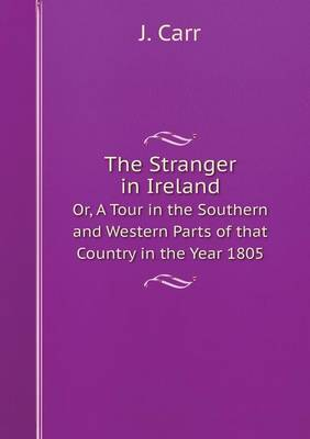The Stranger in Ireland Or, a Tour in the Southern and Western Parts of That Country in the Year 1805 by J Carr
