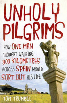 Unholy Pilgrims: How One Man Thought Walking 800 Km Across Spain Would Sort Out His Life by Tom Trumble