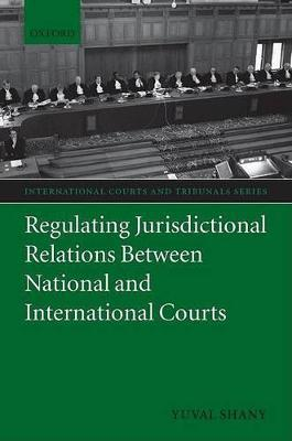 Regulating Jurisdictional Relations Between National and International Courts by Yuval Shany