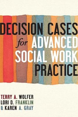 Decision Cases for Advanced Social Work Practice: Confronting Complexity by Terry A. Wolfer