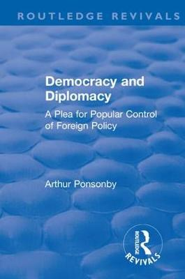 Revival: Democracy and Diplomacy (1915): A Plea for Popular Control of Foreign Policy by Ponsonby, Arthur