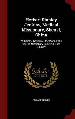Herbert Stanley Jenkins, Medical Missionary, Shensi, China by Senior Lecturer Richard Glover
