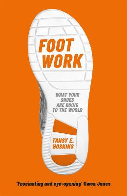Foot Work: What Your Shoes Are Doing to the World by Tansy E. Hoskins