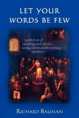 Let Your Words Be Few: Symbolism of Speaking and Silence Among Seventeenth-Century Quakers by Richard Bauman
