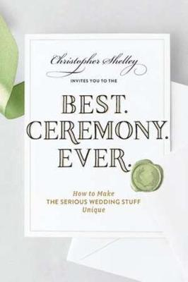 Best Ceremony Ever: How to Make the Serious Wedding Stuff Unique by Christopher Shelley