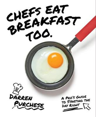 Chefs Eat Breakfast Too: A Pro's Guide to Starting The Day Right by Darren Purchese