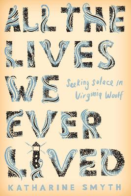 All the Lives We Ever Lived: Seeking Solace in Virginia Woolf by Katharine Smyth