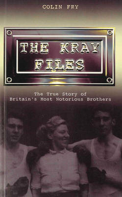 The Kray Files: The True Story of Britain's Most Notorious Murderers by Colin Fry