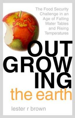 Outgrowing the Earth: The Food Security Challenge in an Age of Falling Water Tables and Rising Temperatures by Lester R. Brown