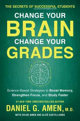 Change Your Brain, Change Your Grades: The Secrets of Successful Students: Science-Based Strategies to Boost Memory, Strengthen Focus, and Study Faster by Daniel G. Amen