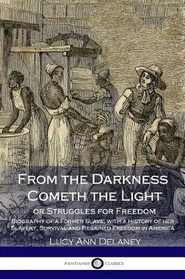 From the Darkness Cometh the Light, or Struggles for Freedom by Lucy A Delaney