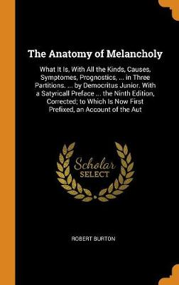 The Anatomy of Melancholy: What It Is, with All the Kinds, Causes, Symptomes, Prognostics, ... in Three Partitions. ... by Democritus Junior. with a Satyricall Preface ... the Ninth Edition, Corrected; To Which Is Now First Prefixed, an Account of the Aut by Robert Burton