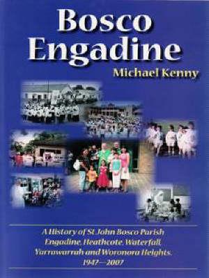 Bosco Engadine: A History of St John Bosco Parish, Engadine, Heathcote, Waterfall, Yarrawarrah and Woronora Heights, 1947-2007 by Michael Kenny