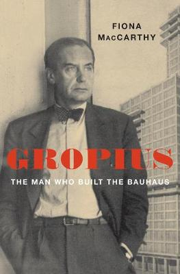 Gropius: The Man Who Built the Bauhaus by Fiona MacCarthy