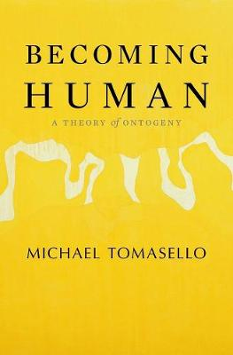 Becoming Human: A Theory of Ontogeny by Michael Tomasello
