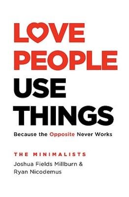 Love People, Use Things: Because the Opposite Never Works by Joshua Fields Millburn