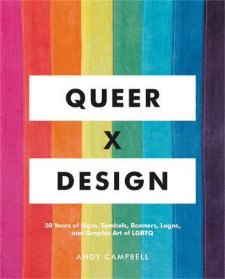 Queer X Design: 50 Years of Signs, Symbols, Banners, Logos, and Graphic Art of LGBTQ by Andy Campbell