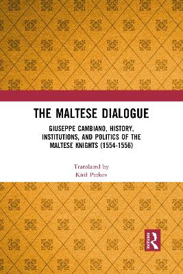 The Maltese Dialogue: Giuseppe Cambiano, History, Institutions, and Politics of the Maltese Knights 1554-1556 by Kiril Petkov
