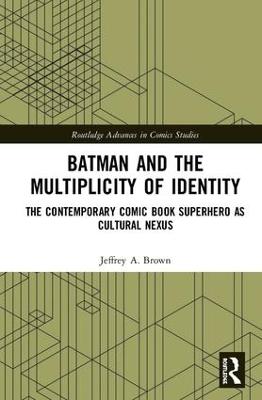 Batman and the Multiplicity of Identity: The Contemporary Comic Book Superhero as Cultural Nexus book