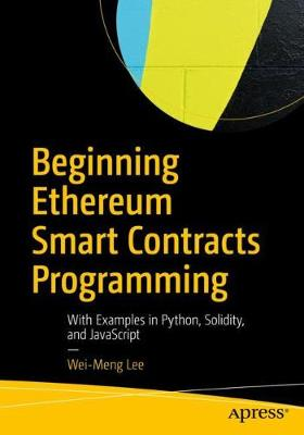 Beginning Ethereum Smart Contracts Programming: With Examples in Python, Solidity, and JavaScript by Wei-Meng Lee