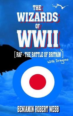 The Wizards of WWII [Raf - The Battle of Britain (with Dragons)] by Benjamin Robert Webb
