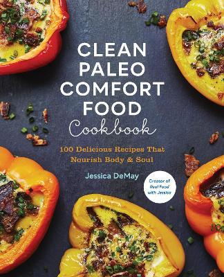 Clean Paleo Comfort Food Cookbook: 100 Delicious Recipes That Nourish Body & Soul book