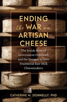 Ending the War on Artisan Cheese: The Inside Story of Government Overreach and the Struggle to Save Traditional Raw Milk Cheesemakers by Catherine Donnelly