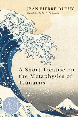 A Short Treatise on the Metaphysics of Tsunamis by Jean-Pierre Dupuy