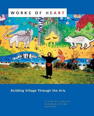 Works of Heart: Building Village Through the Arts by Lynne Elizabeth