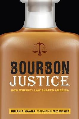 Bourbon Justice: How Whiskey Law Shaped America by Brian F Haara