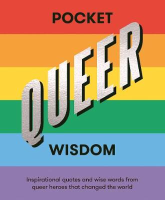 Pocket Queer Wisdom: Inspirational Quotes and Wise Words From Queer Heroes Who Changed the World by Hardie Grant Books