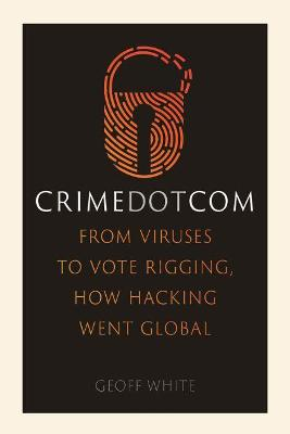 Crime Dot Com: From Viruses to Vote Rigging, How Hacking Went Global by Geoff White