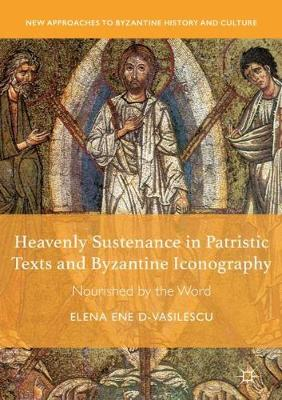 Heavenly Sustenance in Patristic Texts and Byzantine Iconography: Nourished by the Word by Elena Ene D-Vasilescu