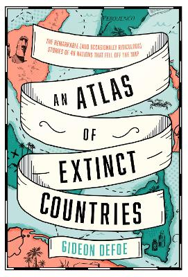 An Atlas of Extinct Countries: The Remarkable (and Occasionally Ridiculous) Stories of 48 Nations that Fell off the Map book